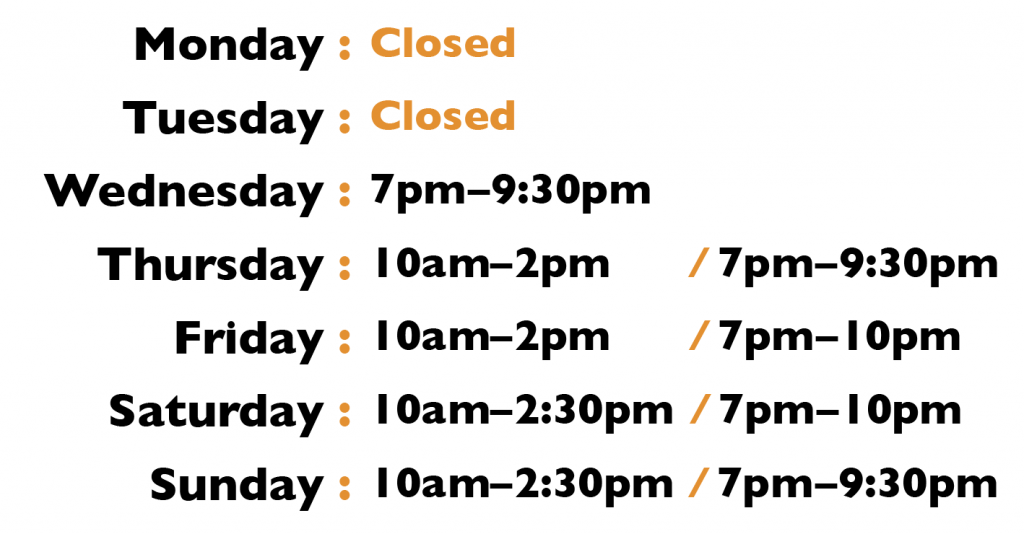 Closed on Monday and Tuesday. Wednesday: 7pm to 9:30pm ; Thursday: 10am to 2pm and 7pm to 9:30pm ; Friday: 10am to 2pm and 7pm to 10pm ; Saturday: 10am to 2:30pm and 7pm to 10pm ; Sunday: 10am to 2:30pm and 7pm to 9:30pm ;
